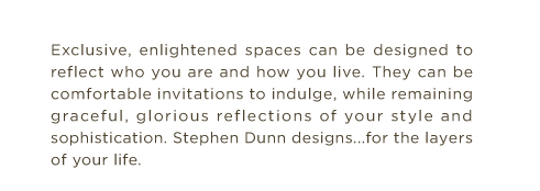 Exclusive, enlightened spaces can be designed to reflect who you are and how you live. They can be comfortable invitations to indulge, while remaining graceful, glorious reflections of your style and sophistication. Stephen Dunn designs...for the layers of your life.